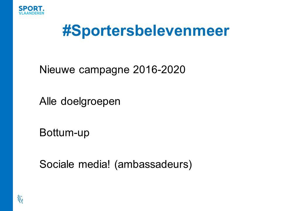 #Sportersbelevenmeer Nieuwe campagne 2016-2020 Alle doelgroepen Bottum-up Sociale media! (ambassadeurs)