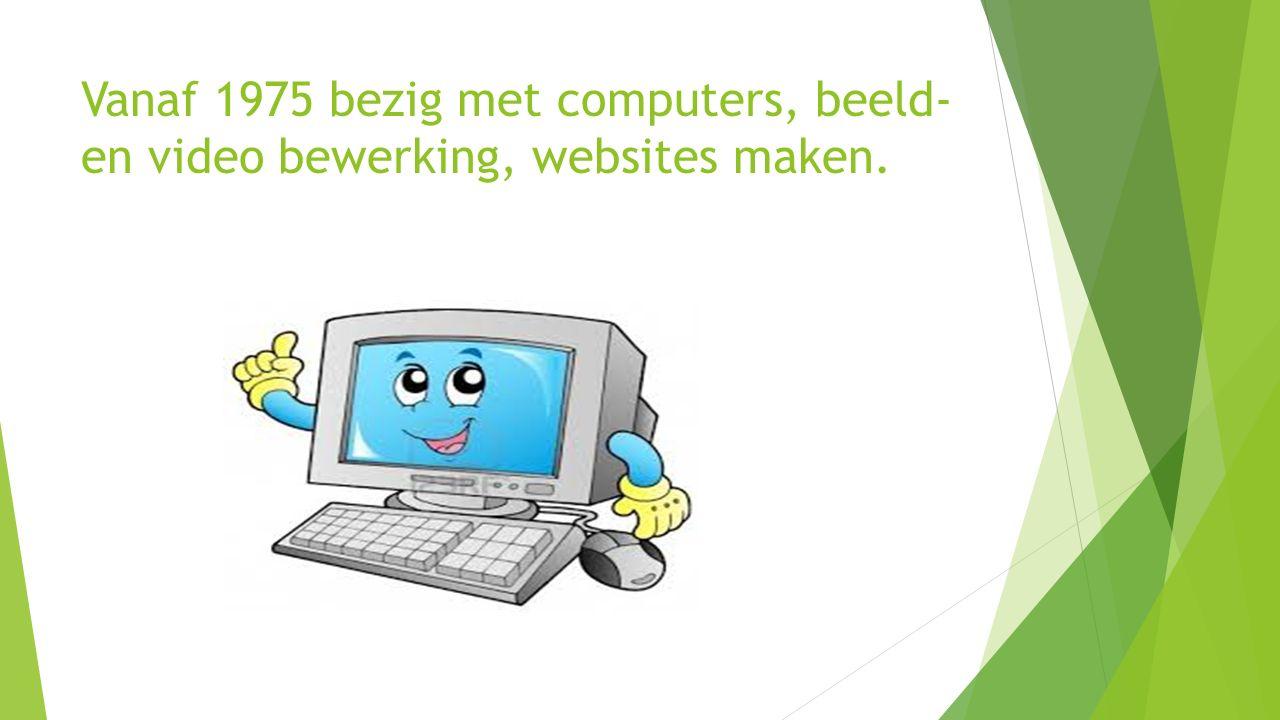 Vanaf 1975 bezig met computers, beeld- en video bewerking, websites maken.