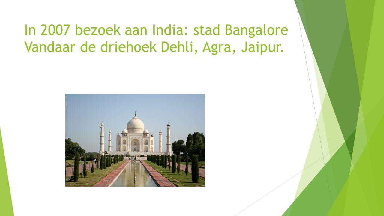 In 2007 bezoek aan India: stad Bangalore Vandaar de driehoek Dehli, Agra, Jaipur.