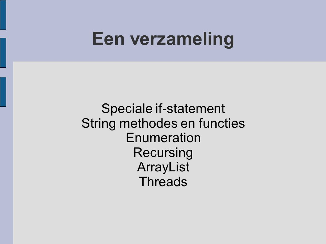 Een verzameling Speciale if-statement String methodes en functies Enumeration Recursing ArrayList Threads