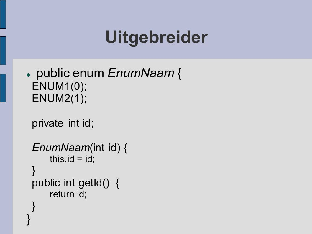 Uitgebreider public enum EnumNaam { ENUM1(0); ENUM2(1); private int id; EnumNaam(int id) { this.id = id; } public int getId() { return id; }