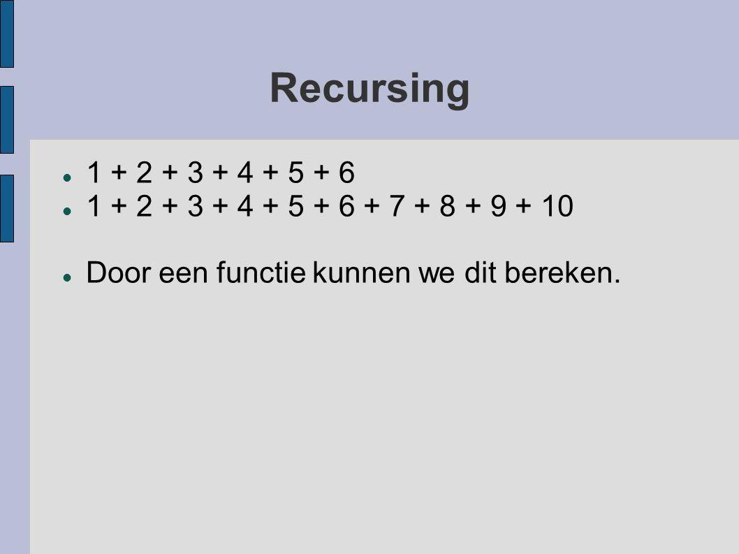 Recursing 1 + 2 + 3 + 4 + 5 + 6 1 + 2 + 3 + 4 + 5 + 6 + 7 + 8 + 9 + 10 Door een functie kunnen we dit bereken.