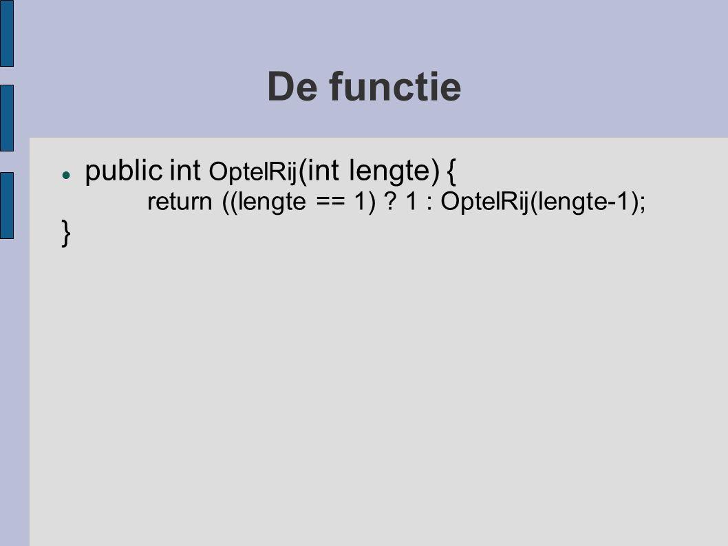 De functie public int OptelRij (int lengte) { return ((lengte == 1) ? 1 : OptelRij(lengte-1); }