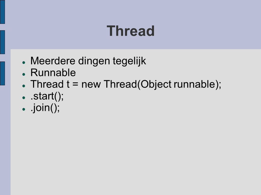 Thread Meerdere dingen tegelijk Runnable Thread t = new Thread(Object runnable);.start();.join();