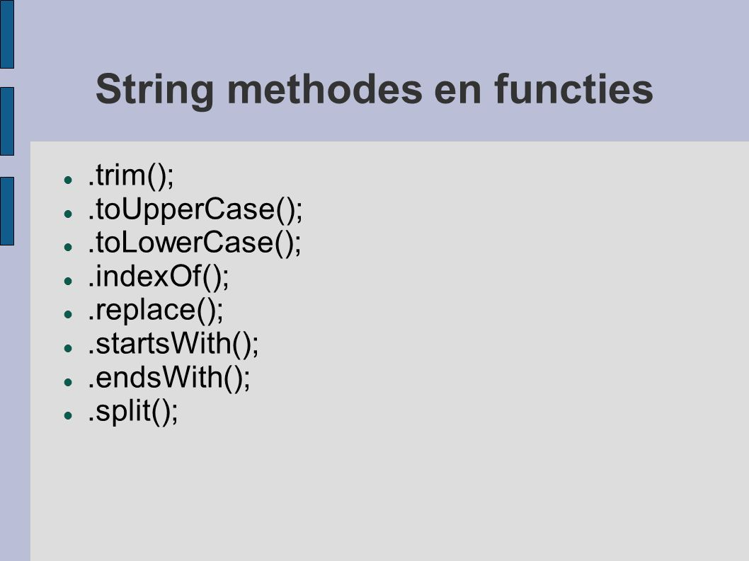 String methodes en functies.trim();.toUpperCase();.toLowerCase();.indexOf();.replace();.startsWith();.endsWith();.split();