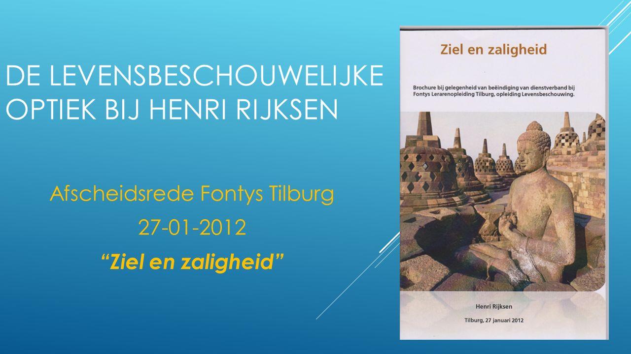 DE LEVENSBESCHOUWELIJKE OPTIEK BIJ HENRI RIJKSEN Afscheidsrede Fontys Tilburg 27-01-2012 Ziel en zaligheid