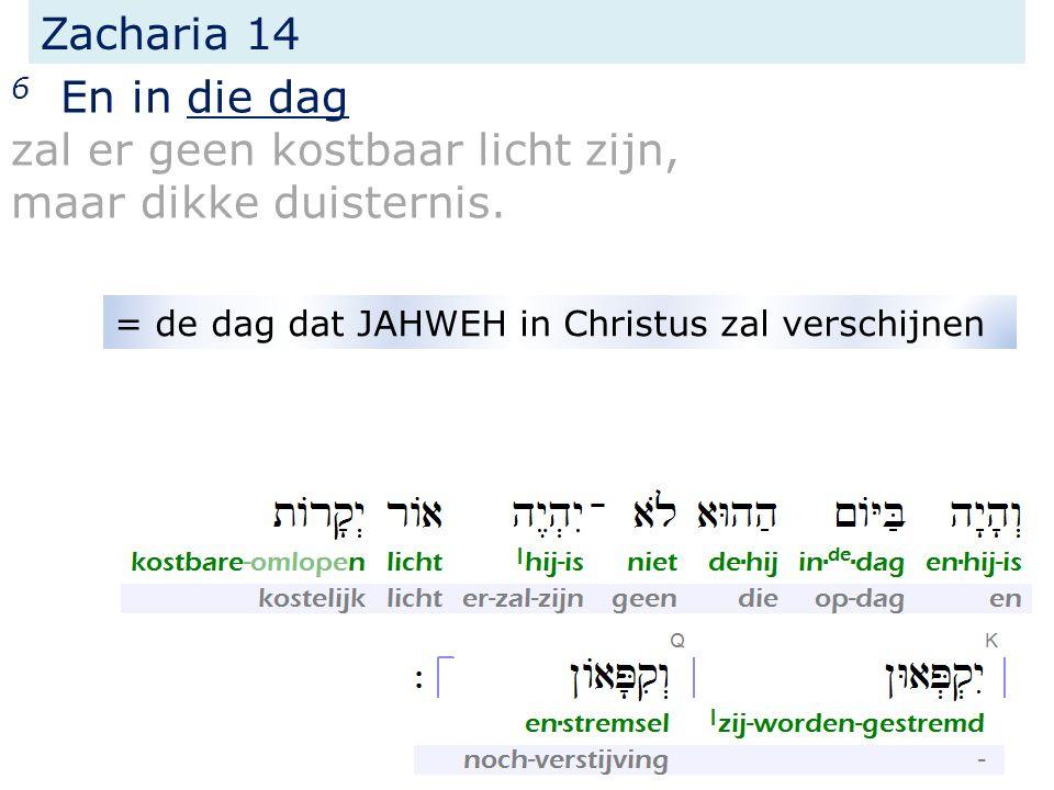 Zacharia 14 6 En in die dag zal er geen kostbaar licht zijn, maar dikke duisternis. = de dag dat JAHWEH in Christus zal verschijnen