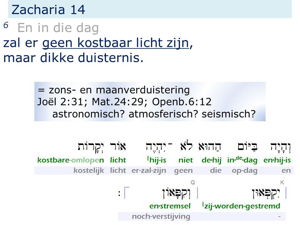 Zacharia 14 6 En in die dag zal er geen kostbaar licht zijn, maar dikke duisternis. = zons- en maanverduistering Joël 2:31; Mat.24:29; Openb.6:12 astr