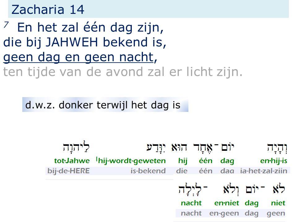 Zacharia 14 7 En het zal één dag zijn, die bij JAHWEH bekend is, geen dag en geen nacht, ten tijde van de avond zal er licht zijn. d.w.z. donker terwi