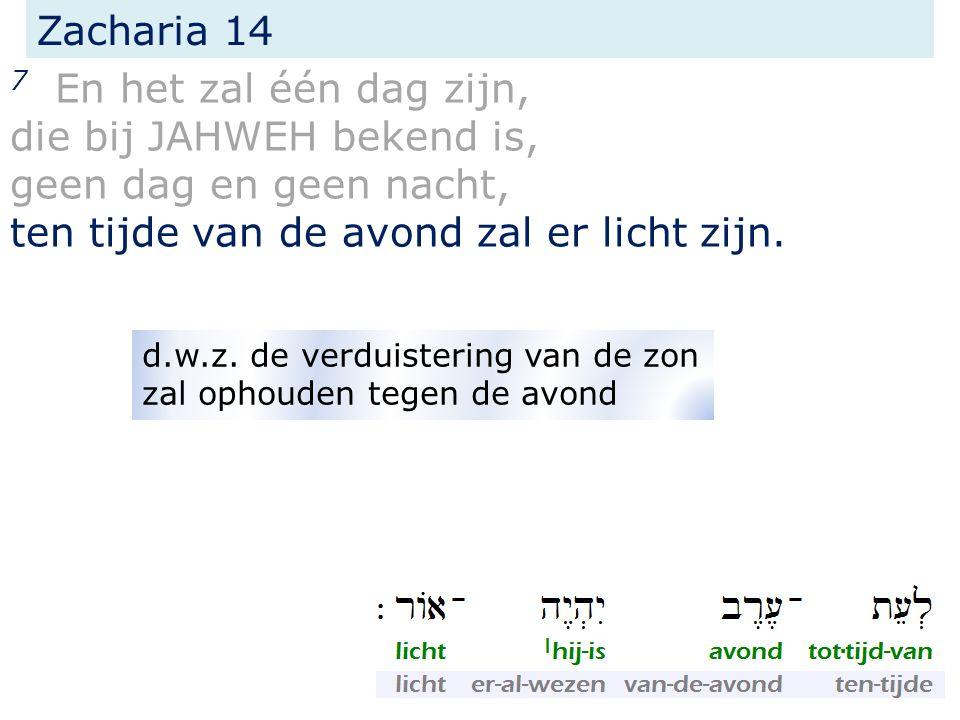 Zacharia 14 7 En het zal één dag zijn, die bij JAHWEH bekend is, geen dag en geen nacht, ten tijde van de avond zal er licht zijn. d.w.z. de verduiste