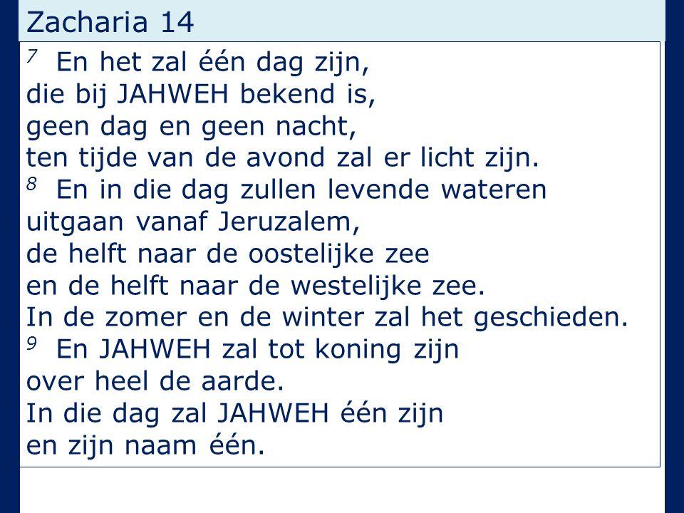 Zacharia 14 7 En het zal één dag zijn, die bij JAHWEH bekend is, geen dag en geen nacht, ten tijde van de avond zal er licht zijn. 8 En in die dag zul