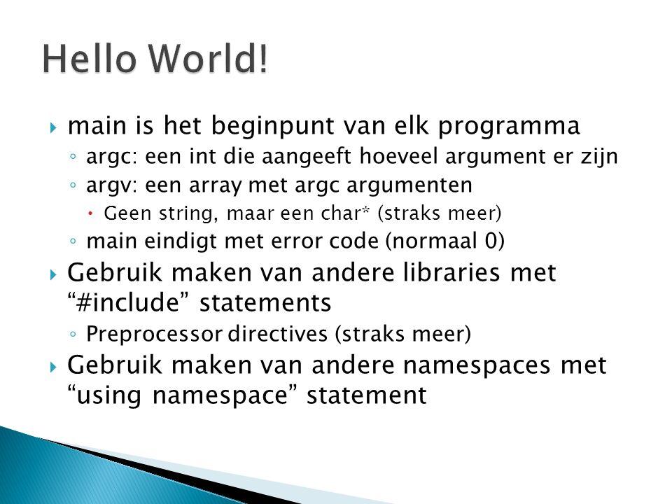  main is het beginpunt van elk programma ◦ argc: een int die aangeeft hoeveel argument er zijn ◦ argv: een array met argc argumenten  Geen string, maar een char* (straks meer) ◦ main eindigt met error code (normaal 0)  Gebruik maken van andere libraries met #include statements ◦ Preprocessor directives (straks meer)  Gebruik maken van andere namespaces met using namespace statement