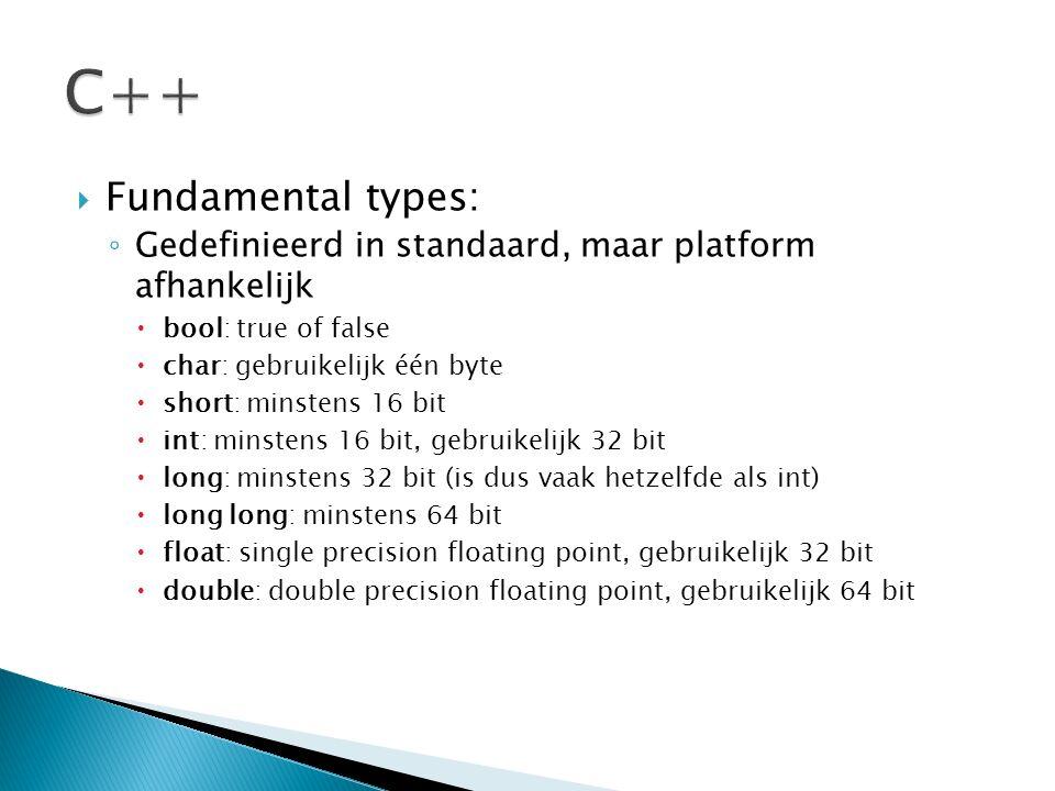  Fundamental types: ◦ Gedefinieerd in standaard, maar platform afhankelijk  bool: true of false  char: gebruikelijk één byte  short: minstens 16 b