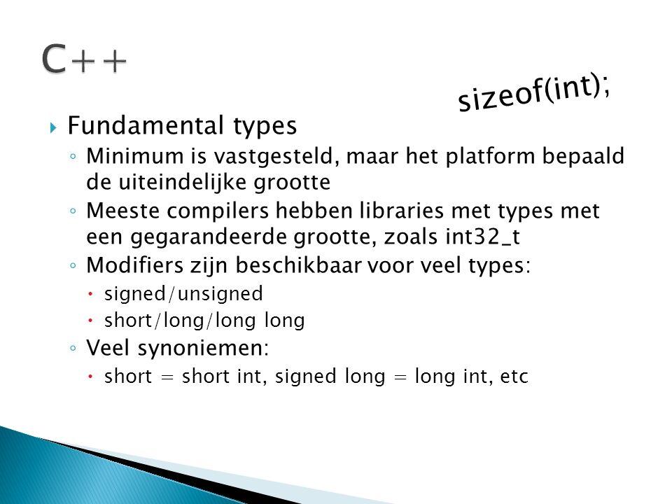  Fundamental types ◦ Minimum is vastgesteld, maar het platform bepaald de uiteindelijke grootte ◦ Meeste compilers hebben libraries met types met een gegarandeerde grootte, zoals int32_t ◦ Modifiers zijn beschikbaar voor veel types:  signed/unsigned  short/long/long long ◦ Veel synoniemen:  short = short int, signed long = long int, etc sizeof(int);