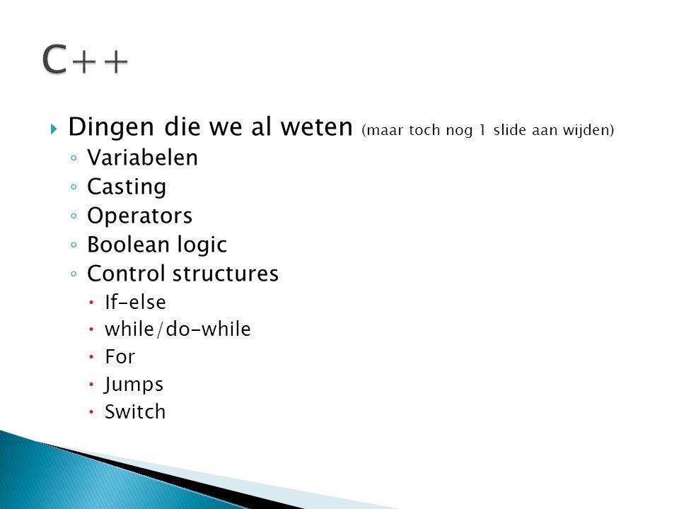  Dingen die we al weten (maar toch nog 1 slide aan wijden) ◦ Variabelen ◦ Casting ◦ Operators ◦ Boolean logic ◦ Control structures  If-else  while/