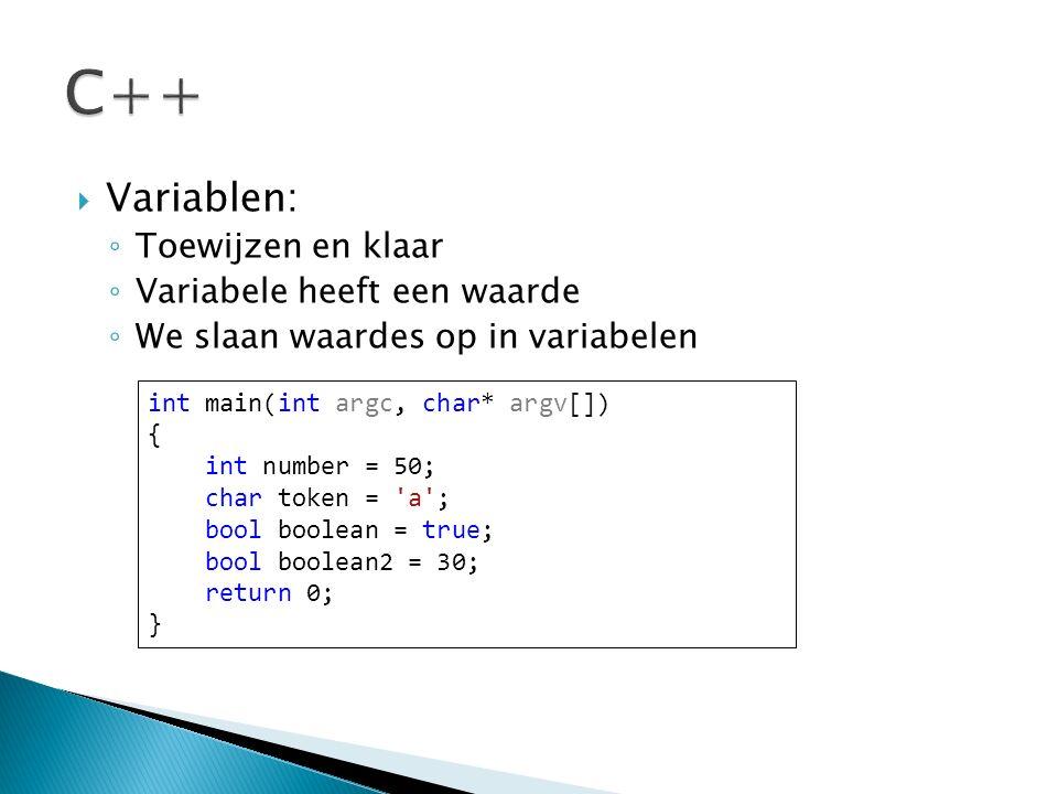  Variablen: ◦ Toewijzen en klaar ◦ Variabele heeft een waarde ◦ We slaan waardes op in variabelen int main(int argc, char* argv[]) { int number = 50; char token = a ; bool boolean = true; bool boolean2 = 30; return 0; }