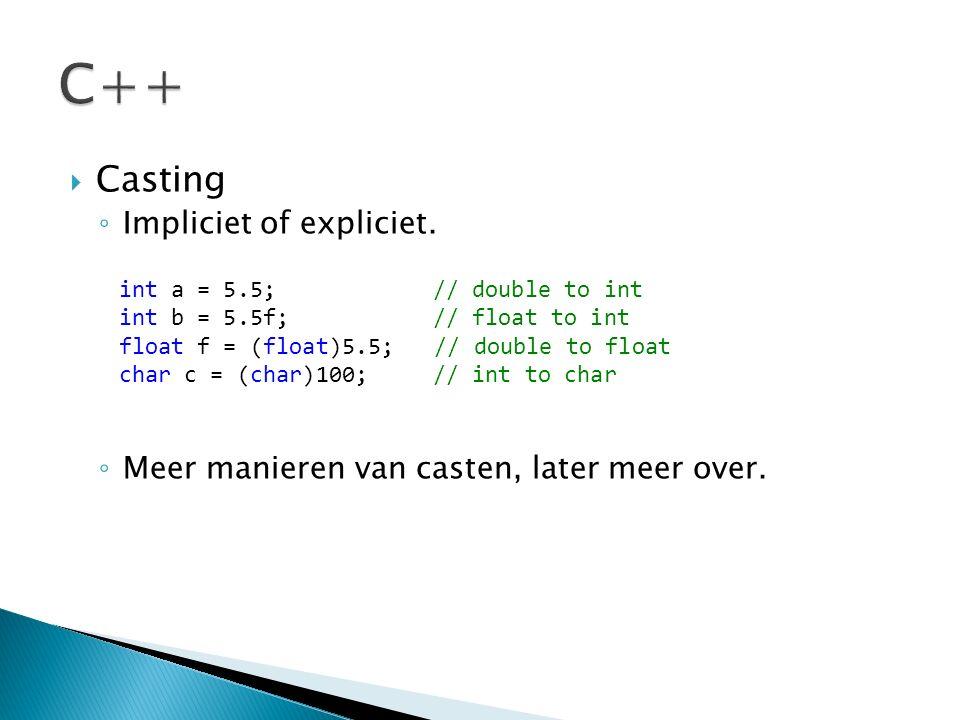  Casting ◦ Impliciet of expliciet. ◦ Meer manieren van casten, later meer over. int a = 5.5; // double to int int b = 5.5f; // float to int float f =