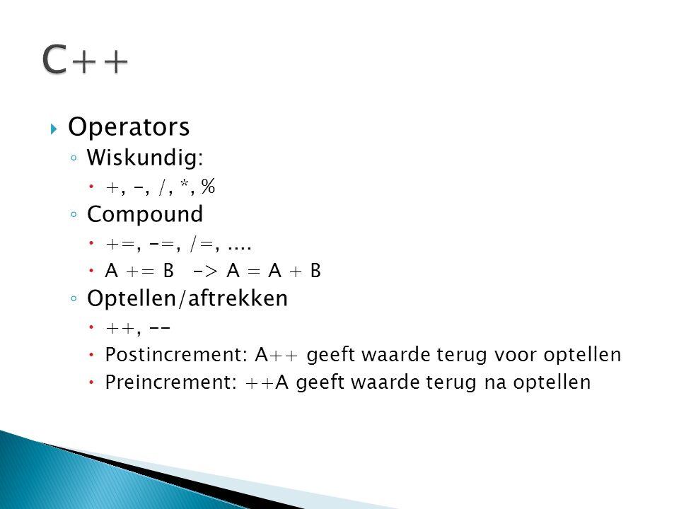  Operators ◦ Wiskundig:  +, -, /, *, % ◦ Compound  +=, -=, /=,....  A += B -> A = A + B ◦ Optellen/aftrekken  ++, --  Postincrement: A++ geeft w