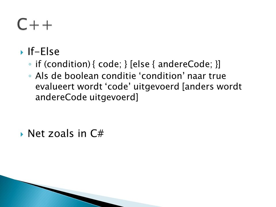  If-Else ◦ if (condition) { code; } [else { andereCode; }] ◦ Als de boolean conditie 'condition' naar true evalueert wordt 'code' uitgevoerd [anders wordt andereCode uitgevoerd]  Net zoals in C#