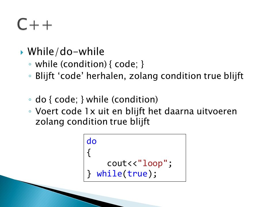  While/do-while ◦ while (condition) { code; } ◦ Blijft 'code' herhalen, zolang condition true blijft ◦ do { code; } while (condition) ◦ Voert code 1x