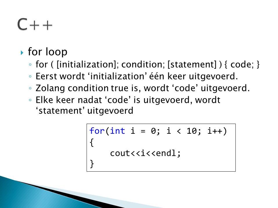  for loop ◦ for ( [initialization]; condition; [statement] ) { code; } ◦ Eerst wordt 'initialization' één keer uitgevoerd. ◦ Zolang condition true is
