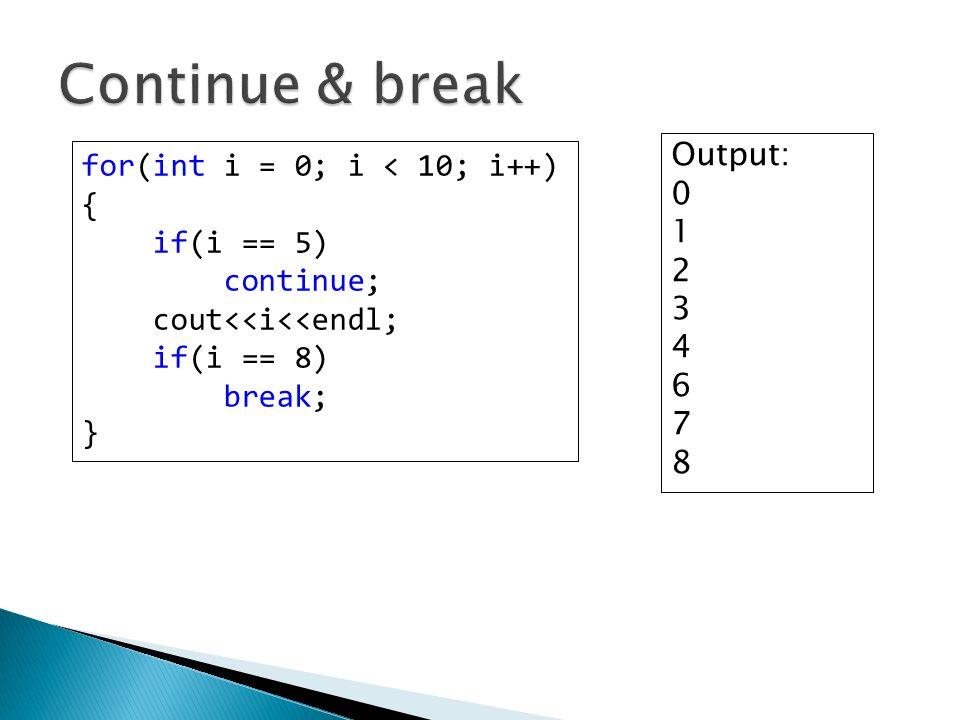 for(int i = 0; i < 10; i++) { if(i == 5) continue; cout<<i<<endl; if(i == 8) break; } Output: 0 1 2 3 4 6 7 8