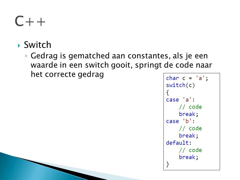  Switch ◦ Gedrag is gematched aan constantes, als je een waarde in een switch gooit, springt de code naar het correcte gedrag char c = a ; switch(c) { case a : // code break; case b : // code break; default: // code break; }