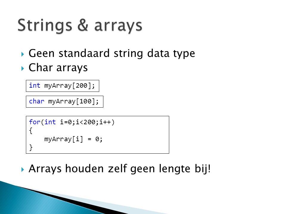  Geen standaard string data type  Char arrays  Arrays houden zelf geen lengte bij! char myArray[100]; int myArray[200]; for(int i=0;i<200;i++) { my