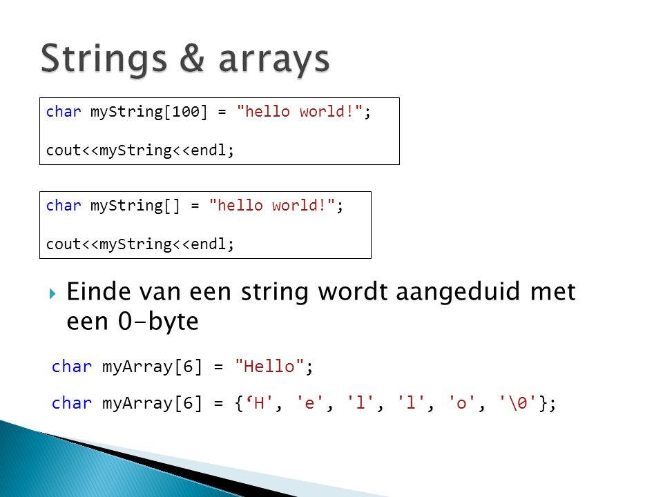  Einde van een string wordt aangeduid met een 0-byte char myString[100] = hello world! ; cout<<myString<<endl; char myString[] = hello world! ; cout<<myString<<endl; char myArray[6] = Hello ; char myArray[6] = {'H , e , l , l , o , \0 };