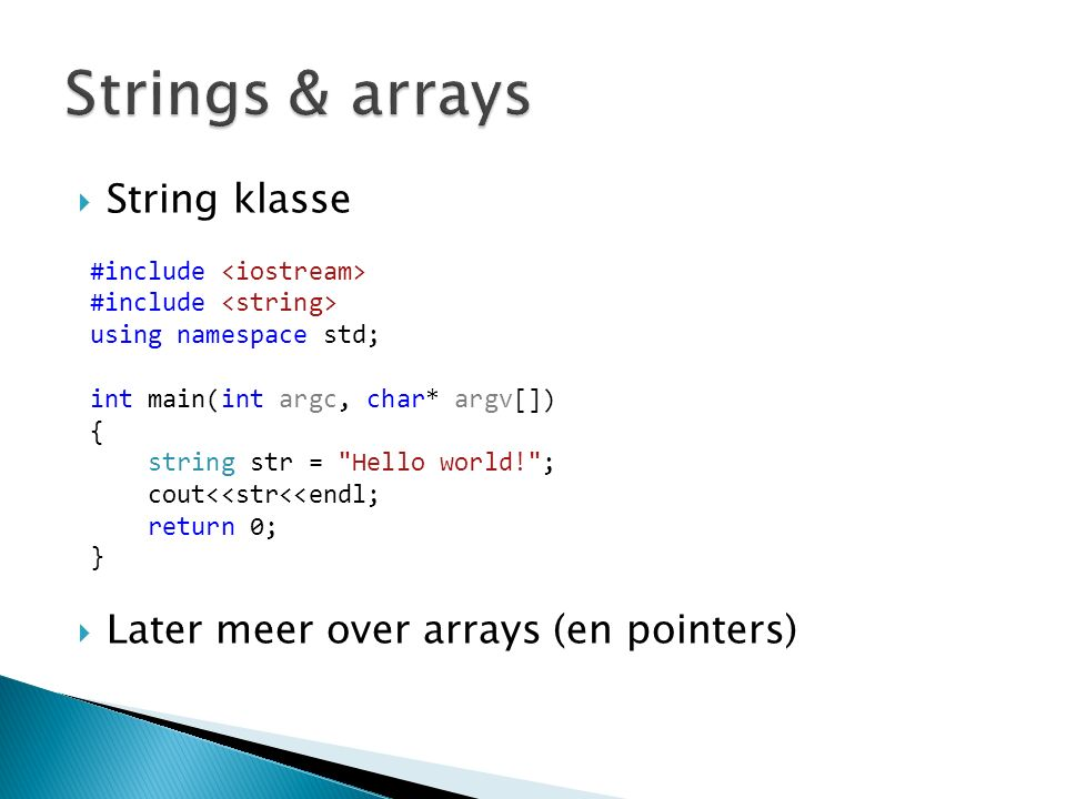  String klasse  Later meer over arrays (en pointers) #include using namespace std; int main(int argc, char* argv[]) { string str = Hello world! ; cout<<str<<endl; return 0; }