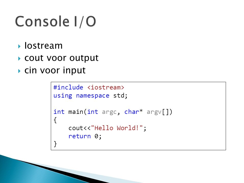  Iostream  cout voor output  cin voor input #include using namespace std; int main(int argc, char* argv[]) { cout<< Hello World! ; return 0; }