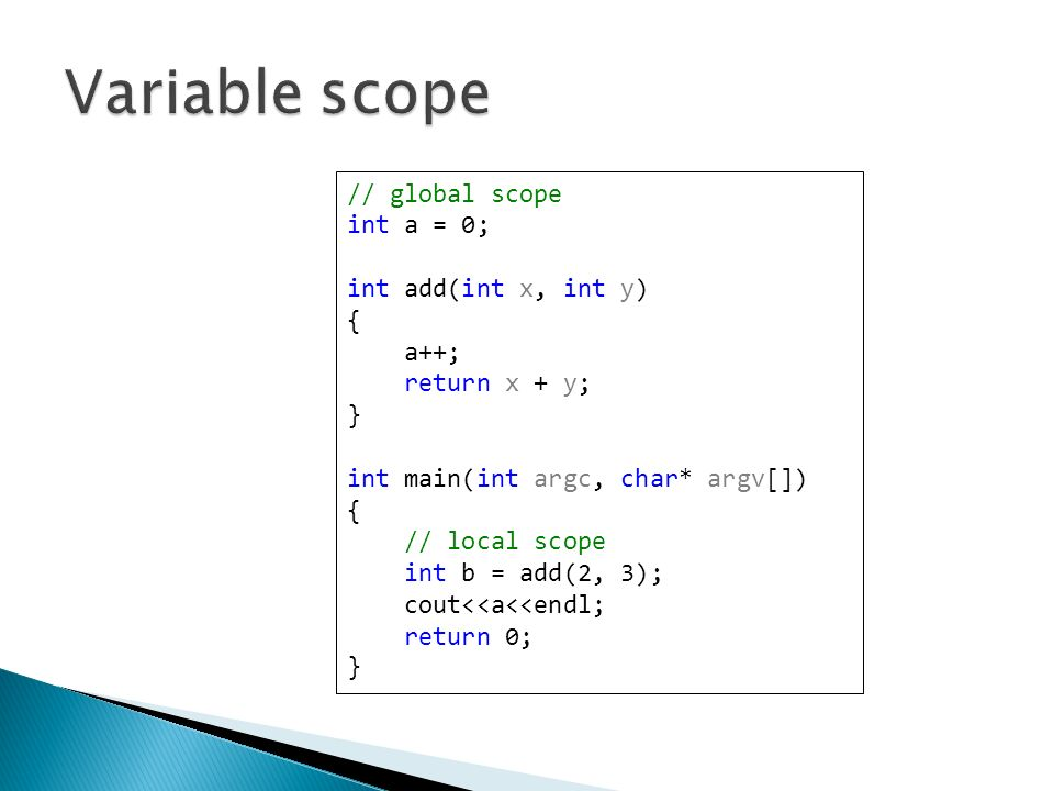 // global scope int a = 0; int add(int x, int y) { a++; return x + y; } int main(int argc, char* argv[]) { // local scope int b = add(2, 3); cout<<a<<