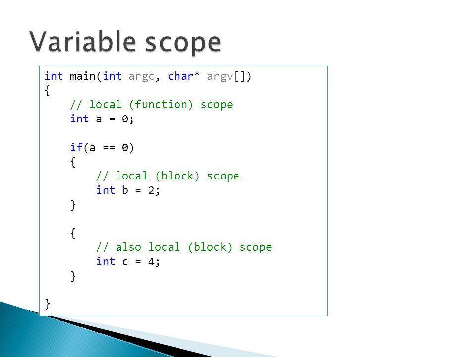 int main(int argc, char* argv[]) { // local (function) scope int a = 0; if(a == 0) { // local (block) scope int b = 2; } { // also local (block) scope