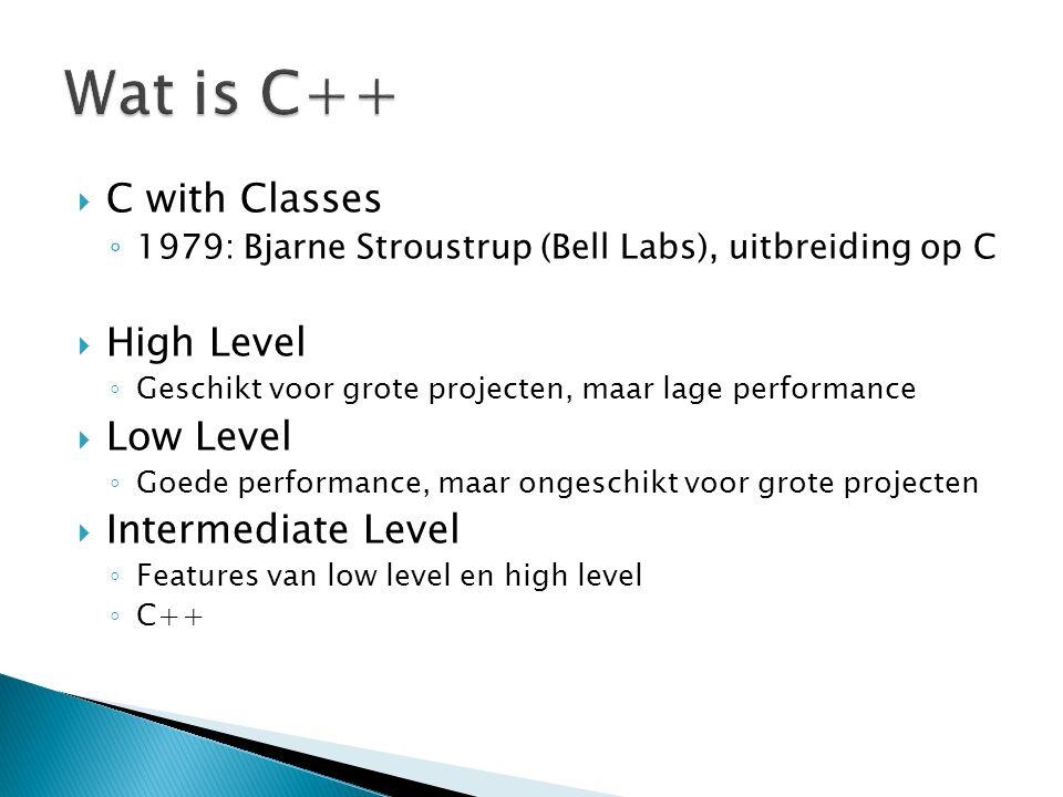  C with Classes ◦ 1979: Bjarne Stroustrup (Bell Labs), uitbreiding op C  High Level ◦ Geschikt voor grote projecten, maar lage performance  Low Level ◦ Goede performance, maar ongeschikt voor grote projecten  Intermediate Level ◦ Features van low level en high level ◦ C++