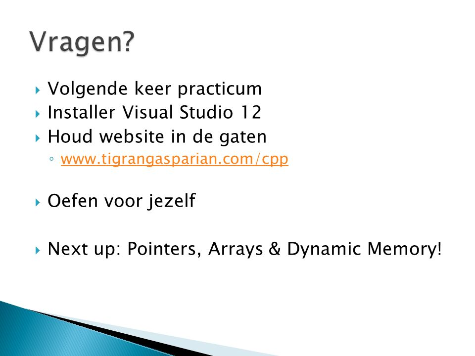  Volgende keer practicum  Installer Visual Studio 12  Houd website in de gaten ◦ www.tigrangasparian.com/cpp www.tigrangasparian.com/cpp  Oefen voor jezelf  Next up: Pointers, Arrays & Dynamic Memory!
