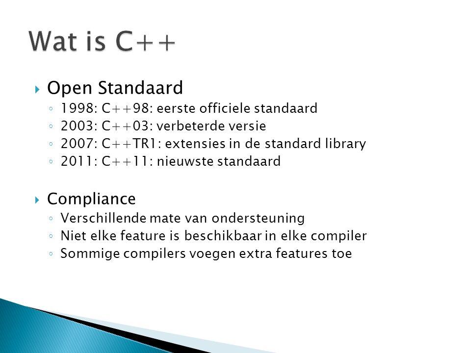  Open Standaard ◦ 1998: C++98: eerste officiele standaard ◦ 2003: C++03: verbeterde versie ◦ 2007: C++TR1: extensies in de standard library ◦ 2011: C++11: nieuwste standaard  Compliance ◦ Verschillende mate van ondersteuning ◦ Niet elke feature is beschikbaar in elke compiler ◦ Sommige compilers voegen extra features toe
