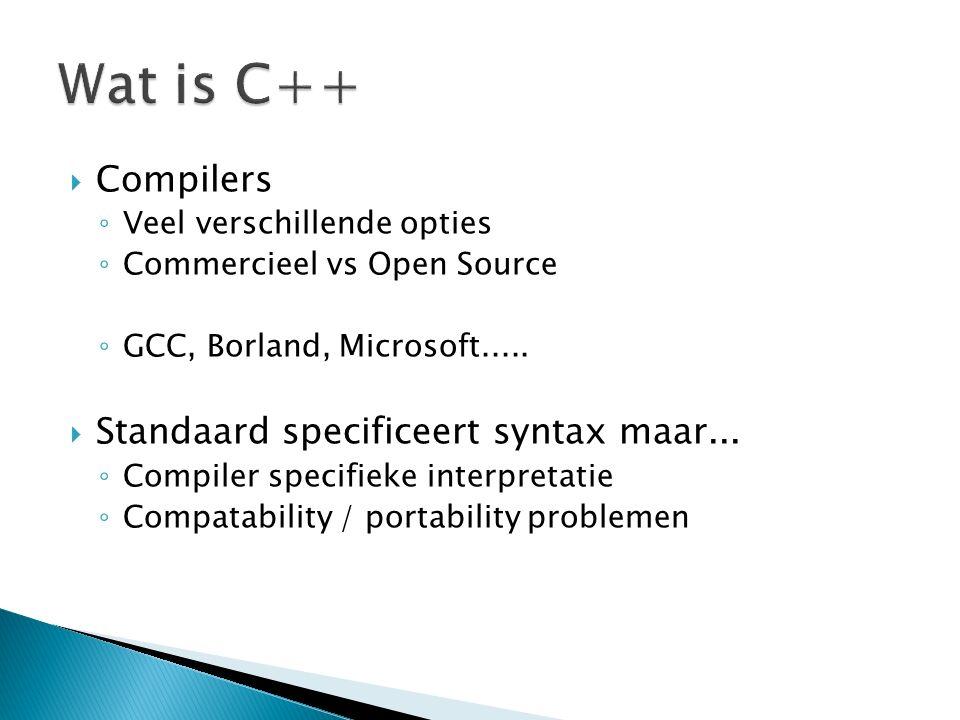  Compilers ◦ Veel verschillende opties ◦ Commercieel vs Open Source ◦ GCC, Borland, Microsoft.....  Standaard specificeert syntax maar... ◦ Compiler