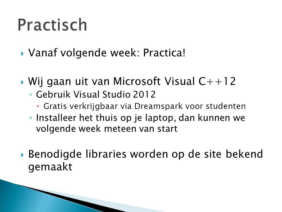  Vanaf volgende week: Practica!  Wij gaan uit van Microsoft Visual C++12 ◦ Gebruik Visual Studio 2012  Gratis verkrijgbaar via Dreamspark voor stud