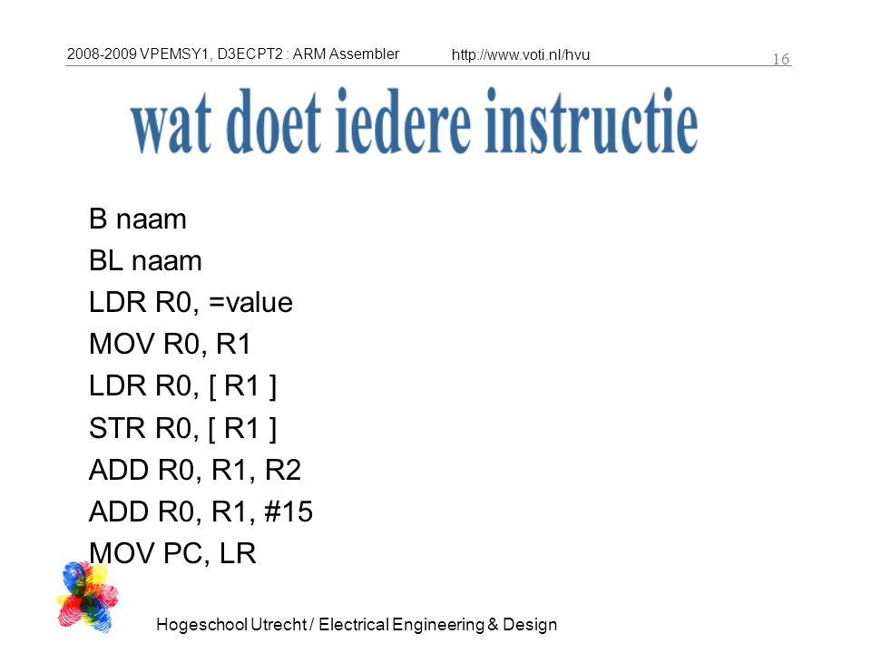 2008-2009 VPEMSY1, D3ECPT2 : ARM Assembler http://www.voti.nl/hvu Hogeschool Utrecht / Electrical Engineering & Design 16 B naam BL naam LDR R0, =value MOV R0, R1 LDR R0, [ R1 ] STR R0, [ R1 ] ADD R0, R1, R2 ADD R0, R1, #15 MOV PC, LR