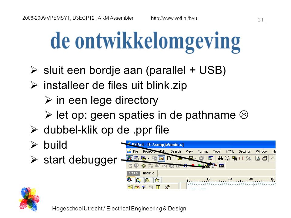 2008-2009 VPEMSY1, D3ECPT2 : ARM Assembler http://www.voti.nl/hvu Hogeschool Utrecht / Electrical Engineering & Design 21  sluit een bordje aan (parallel + USB)  installeer de files uit blink.zip  in een lege directory  let op: geen spaties in de pathname   dubbel-klik op de.ppr file  build  start debugger