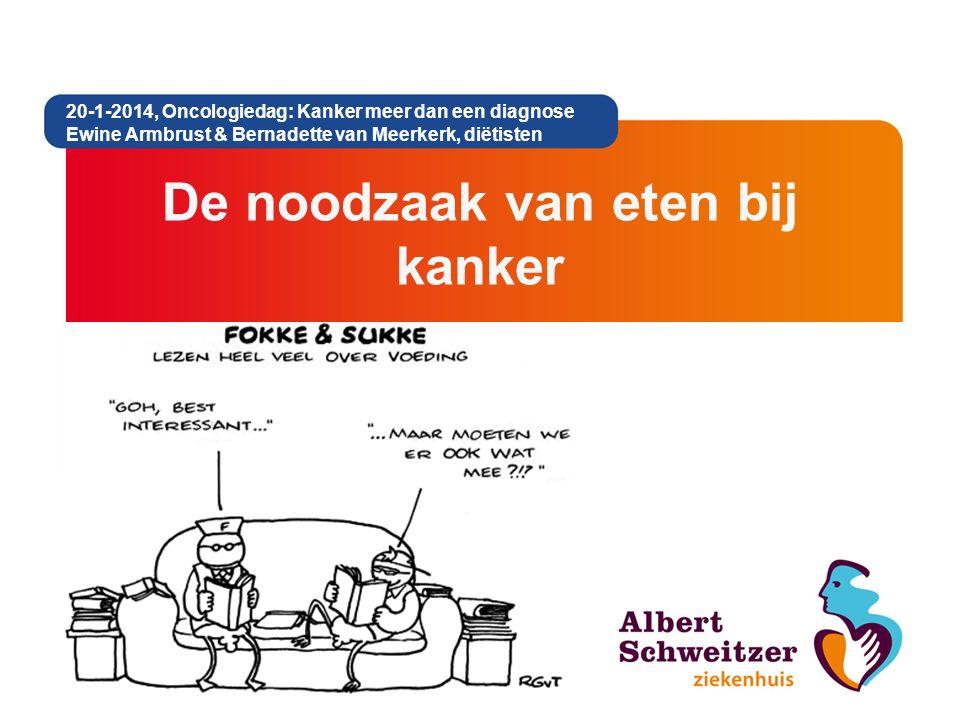 De noodzaak van eten bij kanker 20-1-2014, Oncologiedag: Kanker meer dan een diagnose Ewine Armbrust & Bernadette van Meerkerk, diëtisten