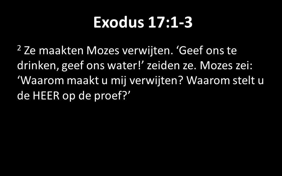 Exodus 17:1-3 2 Ze maakten Mozes verwijten. 'Geef ons te drinken, geef ons water!' zeiden ze.