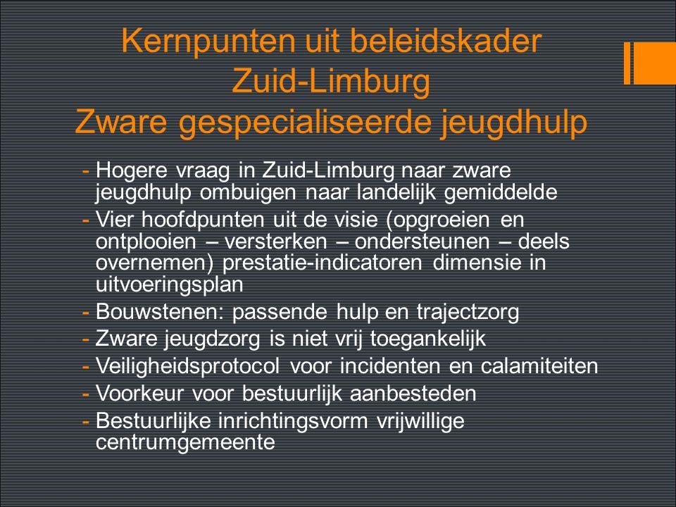 Kernpunten uit beleidskader Zuid-Limburg Zware gespecialiseerde jeugdhulp -Hogere vraag in Zuid-Limburg naar zware jeugdhulp ombuigen naar landelijk gemiddelde -Vier hoofdpunten uit de visie (opgroeien en ontplooien – versterken – ondersteunen – deels overnemen) prestatie-indicatoren dimensie in uitvoeringsplan -Bouwstenen: passende hulp en trajectzorg -Zware jeugdzorg is niet vrij toegankelijk -Veiligheidsprotocol voor incidenten en calamiteiten -Voorkeur voor bestuurlijk aanbesteden -Bestuurlijke inrichtingsvorm vrijwillige centrumgemeente