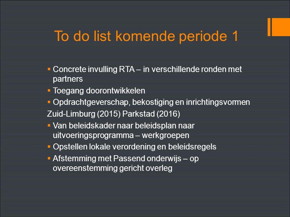 To do list komende periode 1  Concrete invulling RTA – in verschillende ronden met partners  Toegang doorontwikkelen  Opdrachtgeverschap, bekostiging en inrichtingsvormen Zuid-Limburg (2015) Parkstad (2016)  Van beleidskader naar beleidsplan naar uitvoeringsprogramma – werkgroepen  Opstellen lokale verordening en beleidsregels  Afstemming met Passend onderwijs – op overeenstemming gericht overleg