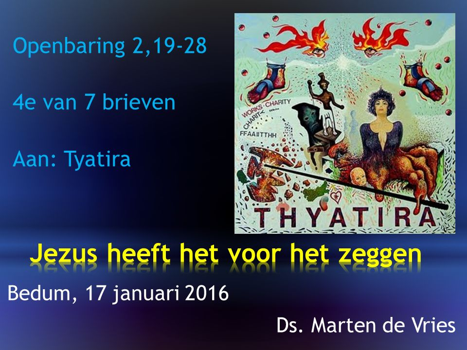 Openbaring 2,19-28 4e van 7 brieven Aan: Tyatira Bedum, 17 januari 2016 Ds. Marten de Vries