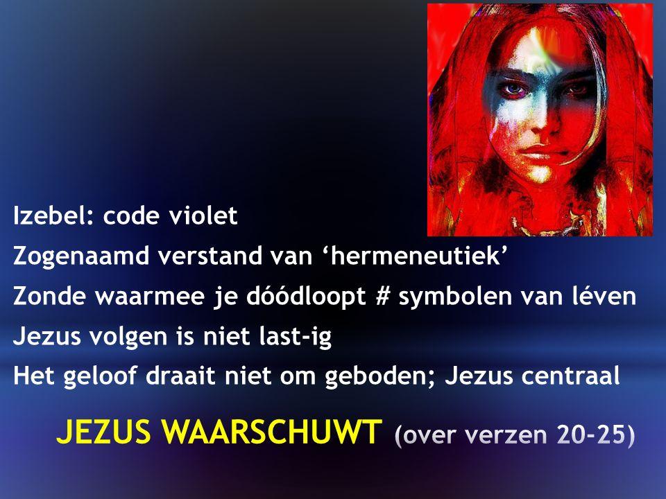 Izebel: code violet Zogenaamd verstand van 'hermeneutiek' Zonde waarmee je dóódloopt # symbolen van léven Jezus volgen is niet last-ig Het geloof draait niet om geboden; Jezus centraal