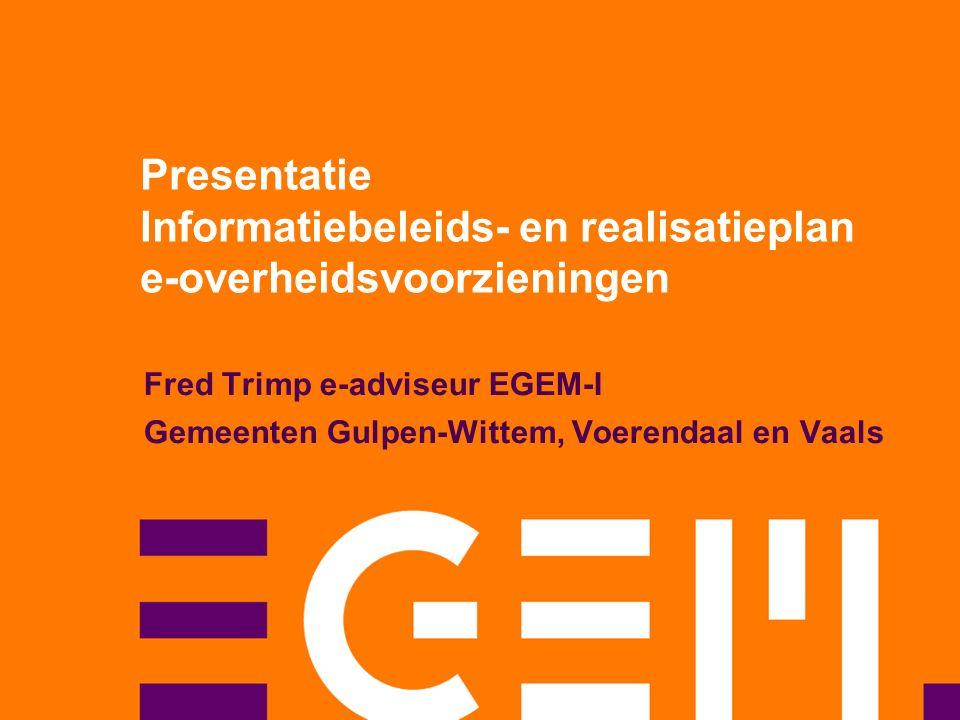 Presentatie Informatiebeleids- en realisatieplan e-overheidsvoorzieningen Fred Trimp e-adviseur EGEM-I Gemeenten Gulpen-Wittem, Voerendaal en Vaals