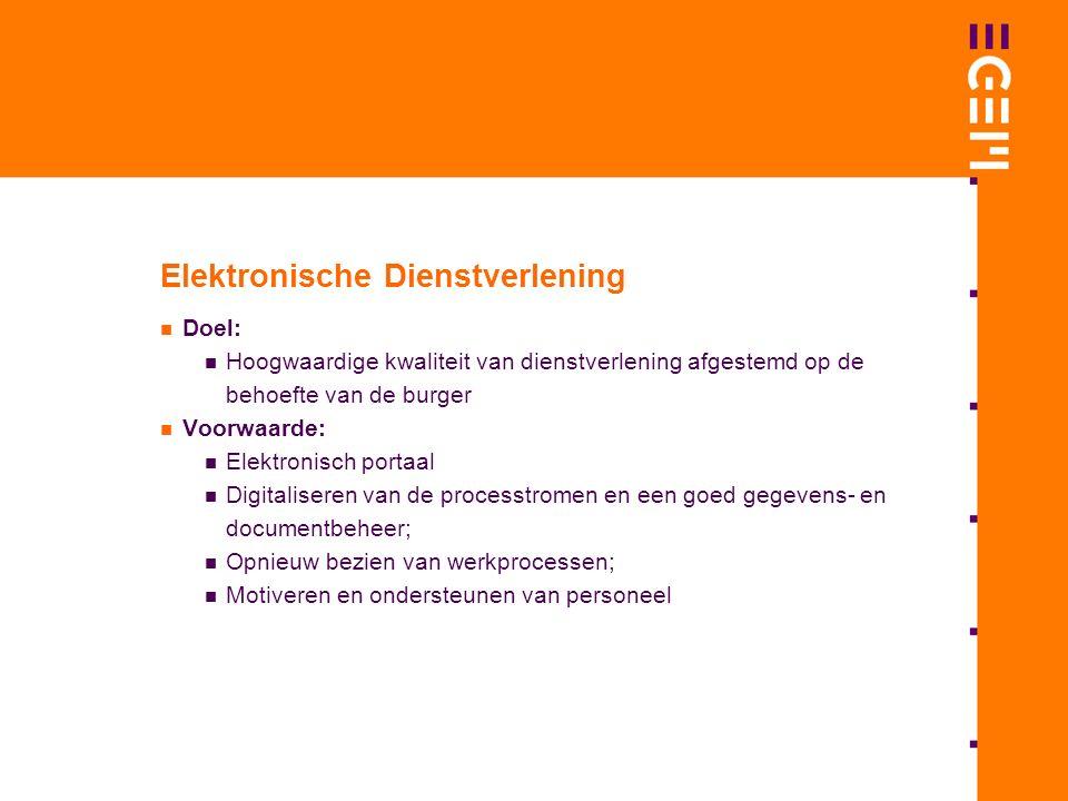 Elektronische Dienstverlening Doel: Hoogwaardige kwaliteit van dienstverlening afgestemd op de behoefte van de burger Voorwaarde: Elektronisch portaal Digitaliseren van de processtromen en een goed gegevens- en documentbeheer; Opnieuw bezien van werkprocessen; Motiveren en ondersteunen van personeel