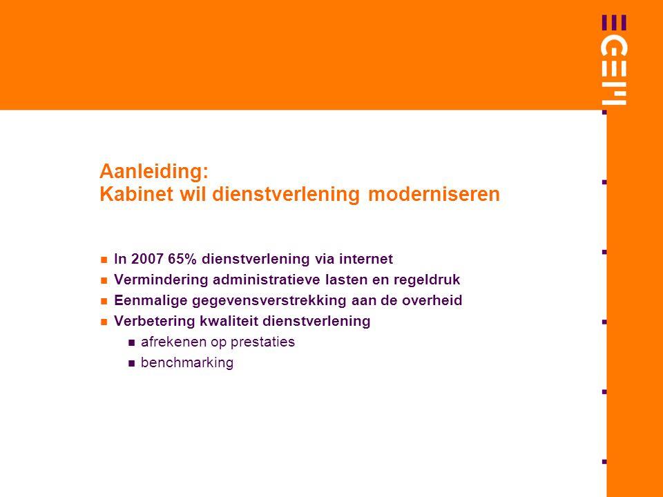 Aanleiding: Kabinet wil dienstverlening moderniseren In 2007 65% dienstverlening via internet Vermindering administratieve lasten en regeldruk Eenmalige gegevensverstrekking aan de overheid Verbetering kwaliteit dienstverlening afrekenen op prestaties benchmarking