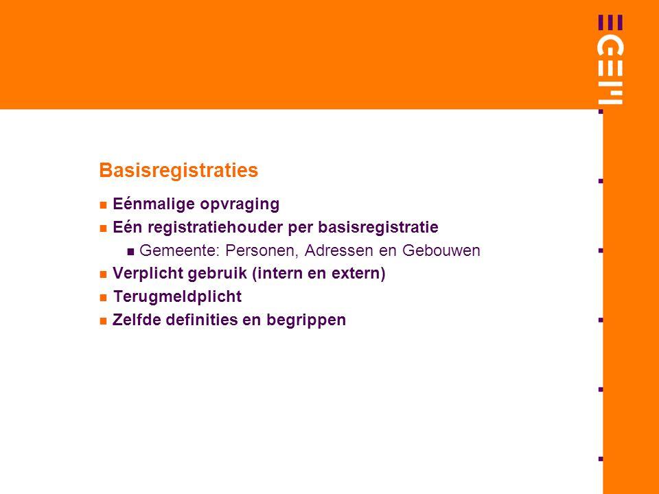 Basisregistraties Eénmalige opvraging Eén registratiehouder per basisregistratie Gemeente: Personen, Adressen en Gebouwen Verplicht gebruik (intern en extern) Terugmeldplicht Zelfde definities en begrippen